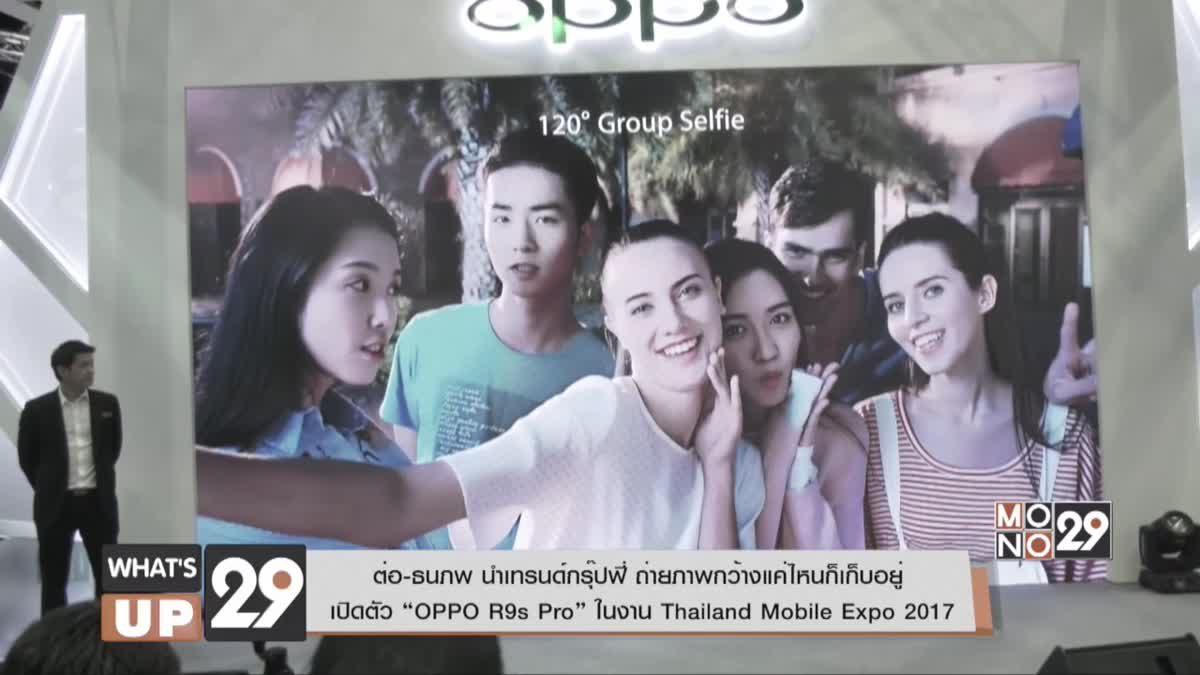 """ต่อ-ธนภพ เปิดตัว """"OPPO R9s Pro"""" ในงาน Thailand Mobile Expo 2017"""