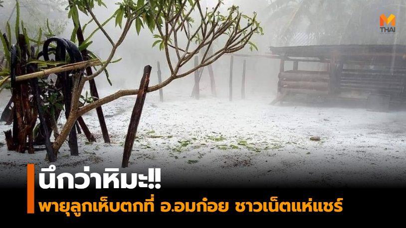 นึกว่าหิมะ!! พายุลูกเห็บตกที่ อ.อมก๋อย ชาวเน็ตแห่แชร์