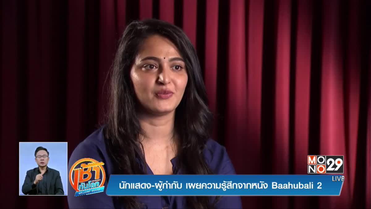 นักแสดง-ผู้กำกับ เผยความรู้สึกจากหนัง Baahubali 2