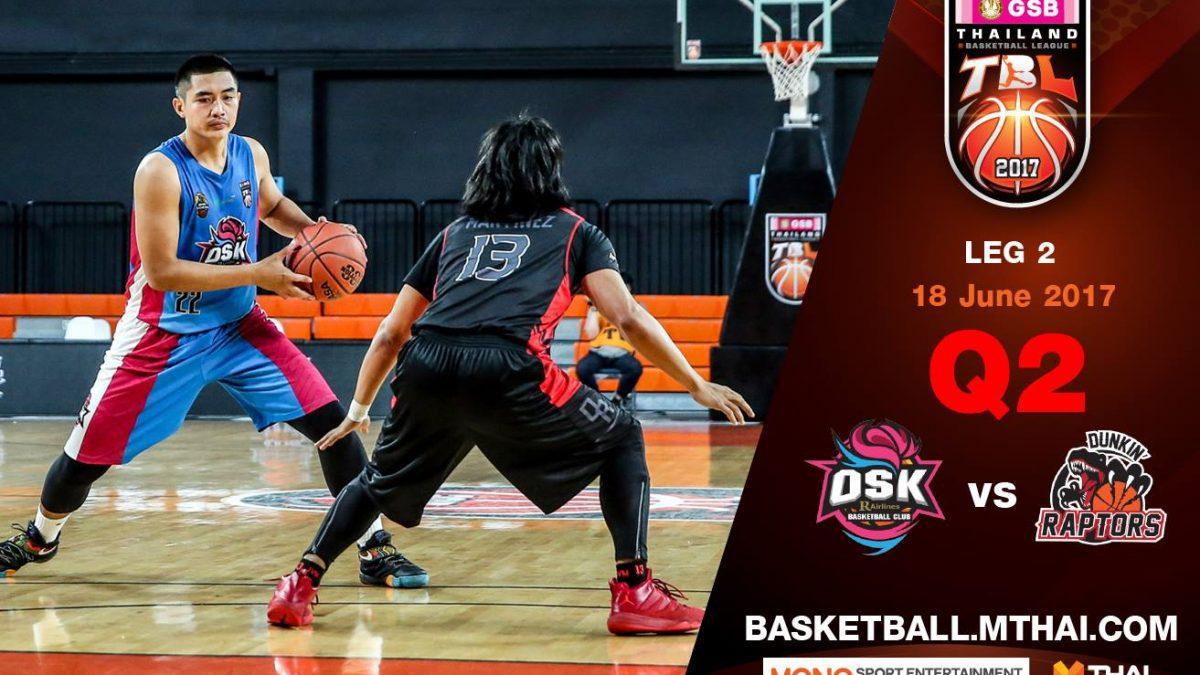 การเเข่งขันบาสเกตบอล GSB TBL2017 :Leg2 คู่ที่4 OSK VS Dunkin's Raptors Q2 18/6/60