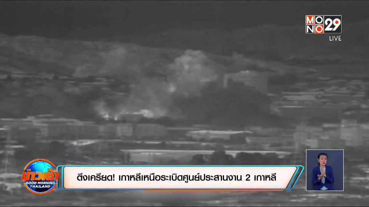 ตึงเครียด! เกาหลีเหนือระเบิดศูนย์ประสานงาน 2 เกาหลี