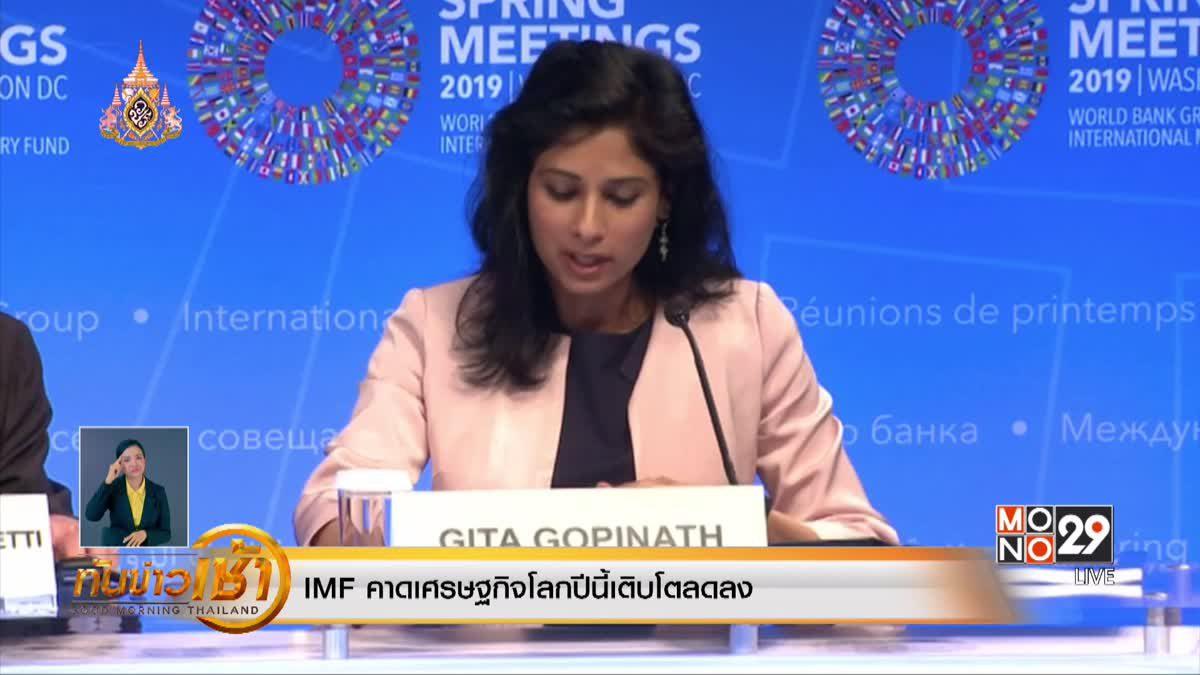 IMF คาดเศรษฐกิจโลกปีนี้เติบโตลดลง