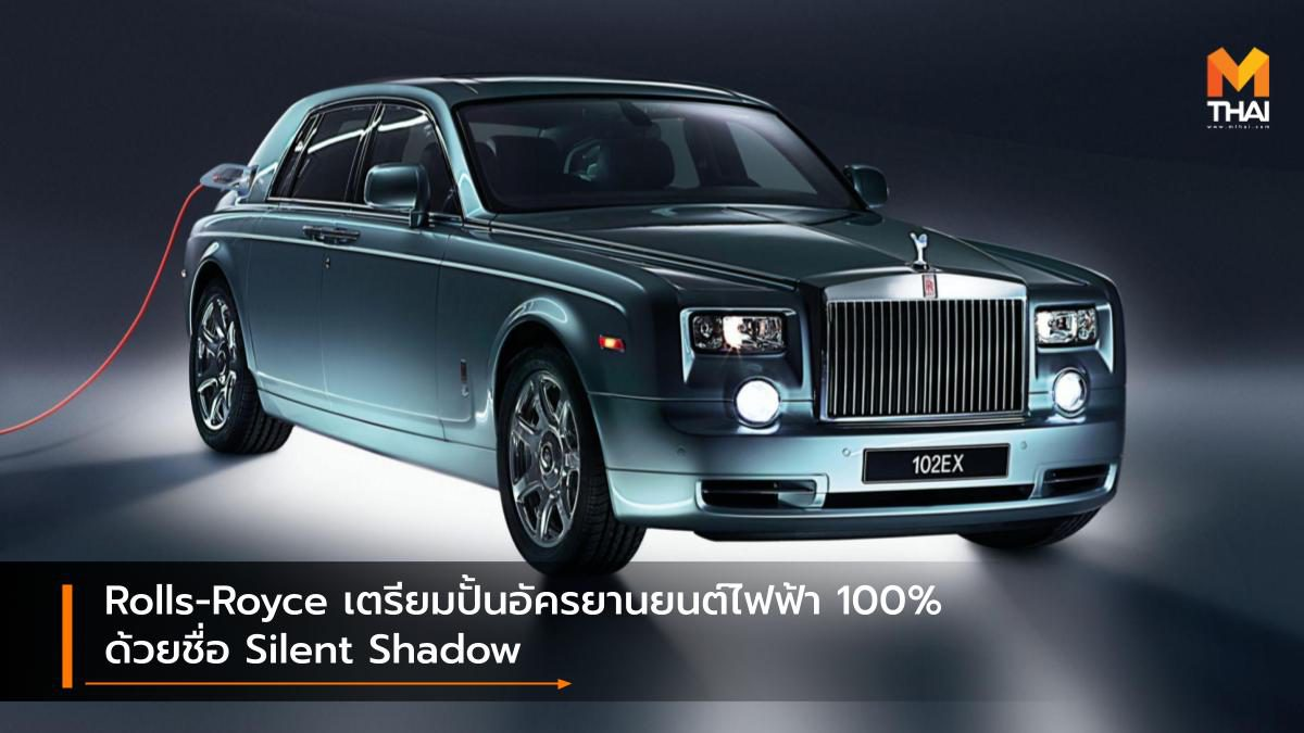 Rolls-Royce เตรียมปั้นอัครยานยนต์ไฟฟ้า 100% ด้วยชื่อ Silent Shadow