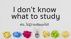 I don't know what to study เห้อ…ไม่รู้ว่าจะเรียนอะไรดี