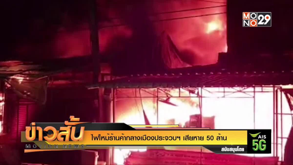 ไฟไหม้ร้านค้ากลางเมืองประจวบฯ เสียหาย 50 ล้าน