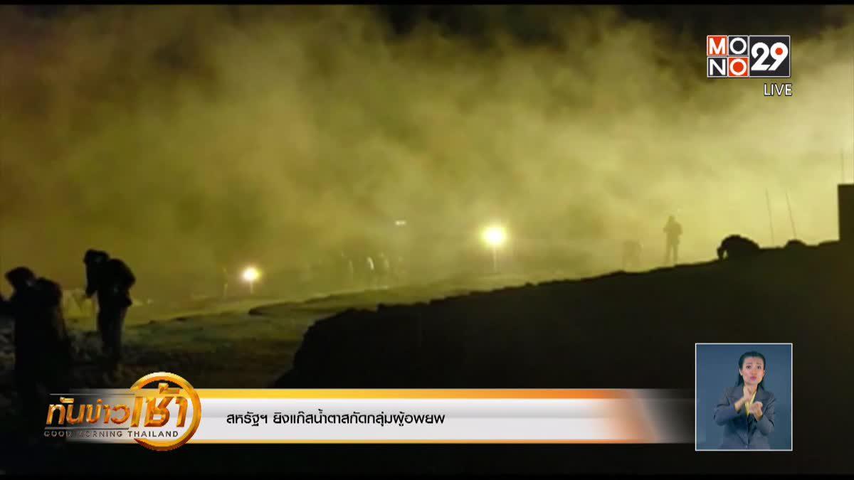 สหรัฐฯ ยิงแก๊สน้ำตาสกัดกลุ่มผู้อพยพ