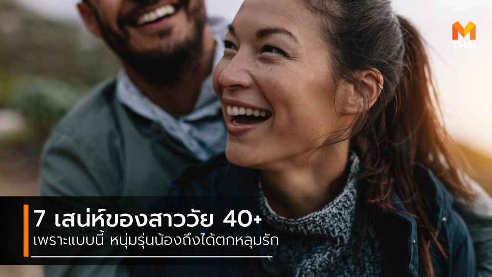 7 เสน่ห์สาววัย 40+ ที่ทำให้หนุ่มรุ่นน้อง มะรุมมะตุ้มตกหลุมรัก