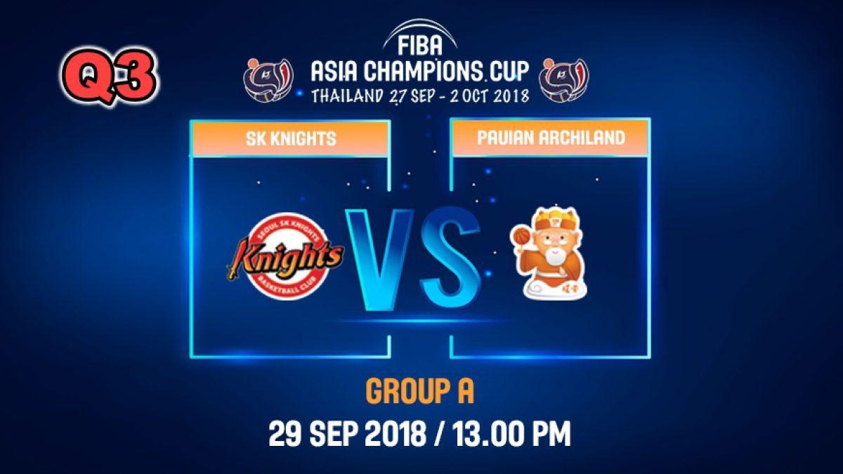 Q3 FIBA  Asia Champions Cup 2018 : SK Knight (KOR) VS Pauian Archiland (TPE) 29 Sep 2018