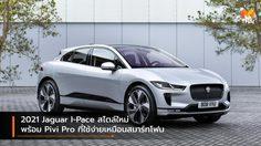 2021 Jaguar I-Pace สไตล์ใหม่ พร้อม Pivi Pro ที่ใช้ง่ายเหมือนสมาร์ทโฟน
