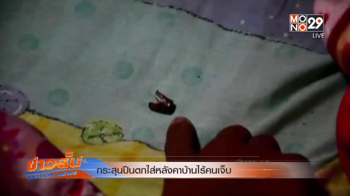 กระสุนปืนตกใส่หลังคาบ้านไร้คนเจ็บ