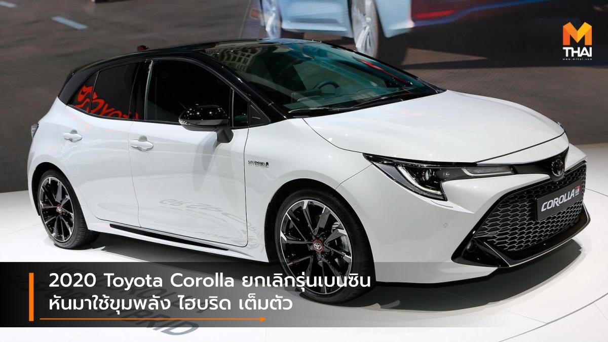 2020 Toyota Corolla ยกเลิกเครื่องยนต์เบนซินหันมาใช้ขุมพลัง ไฮบริด เต็มตัว
