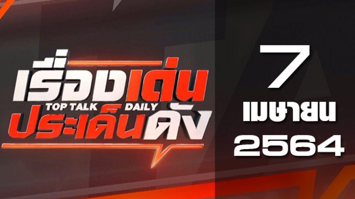 เรื่องเด่นประเด็นดัง Top Talk Daily 07-04-64