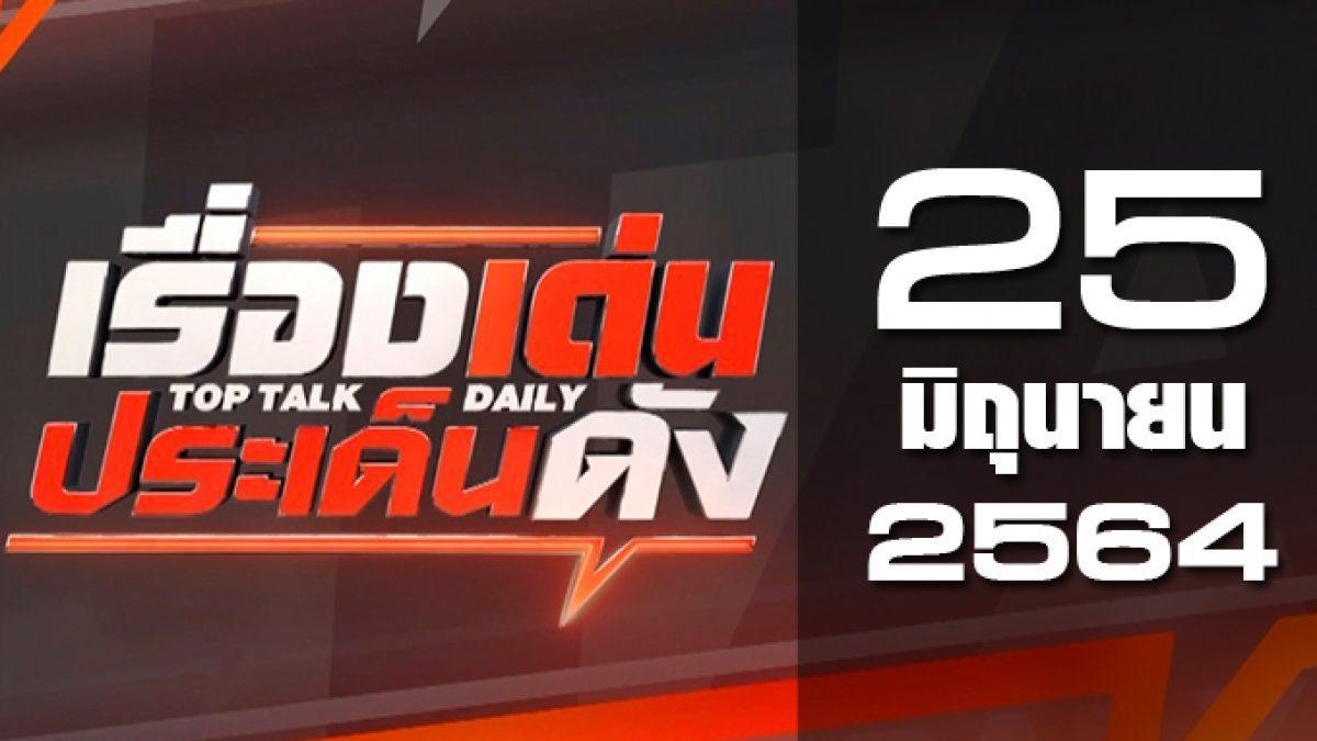 เรื่องเด่นประเด็นดัง Top Talk Daily 25-06-64