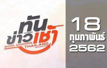ทันข่าวเช้า Good Morning Thailand 18-02-62