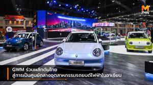 GWM ร่วมผลักดันไทยสู่การเป็นศูนย์กลางอุตสาหกรรมรถยนต์ไฟฟ้าในอาเซียน
