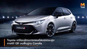 Toyota เตรียมพัฒนารถยนต์สมรรถนะสูงภายใต้ GR บนพื้นฐาน Corolla