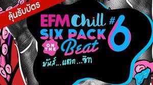 ร่วมสนุกชิงบัตรคอนเสิร์ต EFM Chill Six Pack on The Beat #6