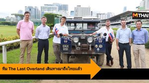 ทีม The Last Overland เดินทางมาถึงไทย ก่อนเดินทางร่วม 10,000 ไมล์ จากสิงคโปร์สู่ลอนดอน