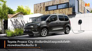 Toyota Proace City ตัวเลือกใหม่ด้วยขุมพลังไฟฟ้า ทรงพลังแต่ไอเสียเป็น 0