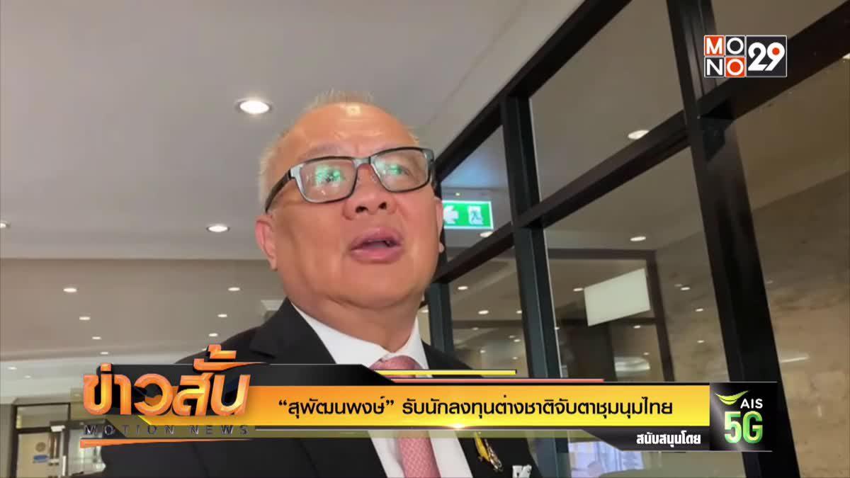 """""""สุพัฒนพงษ์"""" รับนักลงทุนต่างชาติจับตาชุมนุมไทย"""