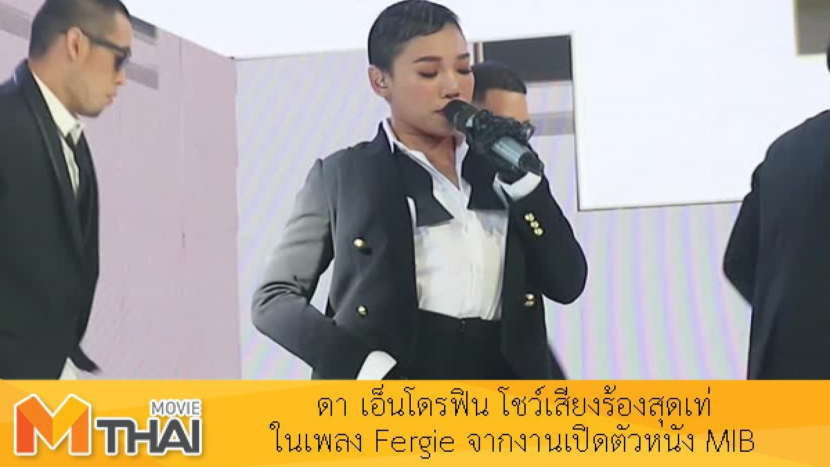 แซ่บเวอร์!! ดา เอ็นโดรฟิน โชว์เสียงร้องสุดเท่ในเพลง Fergie จากงานเปิดตัวหนัง MIB