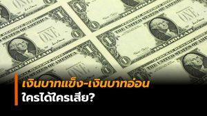 แบงก์ชาติเผย ค่าเงินบาทแข็ง-ค่าเงินบาทอ่อน ใครได้ใครเสียประโยชน์?