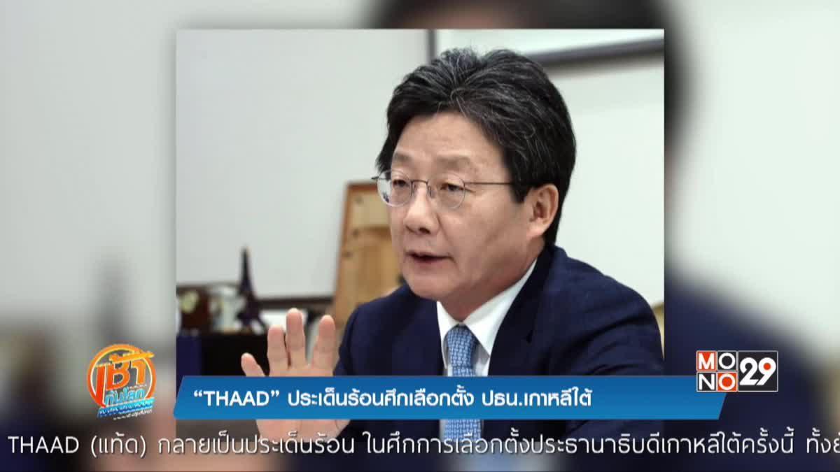 """THAAD"" ประเด็นร้อนศึกเลือกตั้ง ปธน.เกาหลีใต้"