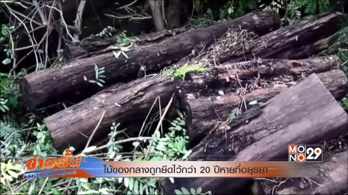 ไม้ของกลางถูกยึดไว้กว่า 20ปีหายที่อยุธยา