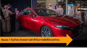 Mazda 3 โฉมใหม่ ประสบความสำเร็จในการผลิตที่ประเทศไทย
