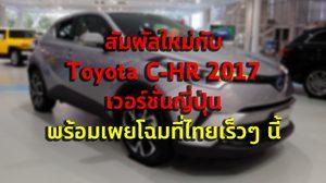 สัมผัสใหม่กับ Toyota C-HR 2017 เวอร์ชั่นญี่ปุ่น พร้อมเผยโฉมที่ไทยเร็วๆ นี้