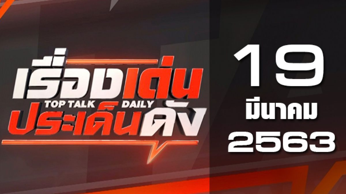 เรื่องเด่นประเด็นดัง Top Talk Daily 19-03-63