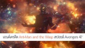 หรือเอนด์เครดิต Ant-Man and the Wasp สปอยล์เนื้อหาสำคัญใน Avenges 4?