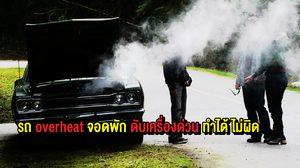 รถ overheat จอดพัก ดับเครื่องด่วน ทำได้ ไม่ผิด