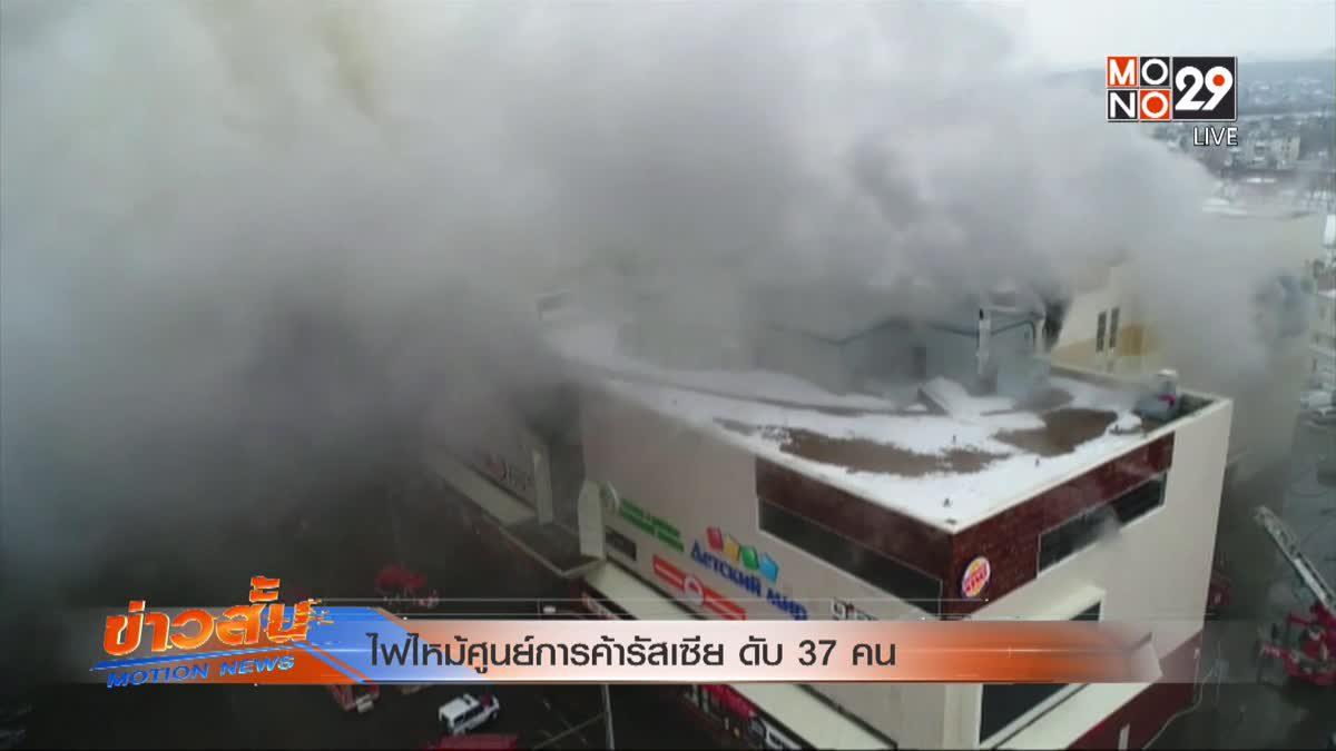 ไฟไหม้ศูนย์การค้ารัสเซีย ดับ 37 คน
