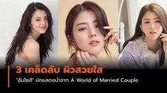 """3 เคล็ดลับ ผิวหน้าสวยใสลุคคุณหนู """"ฮันโซฮี"""" A World of Married Couple"""