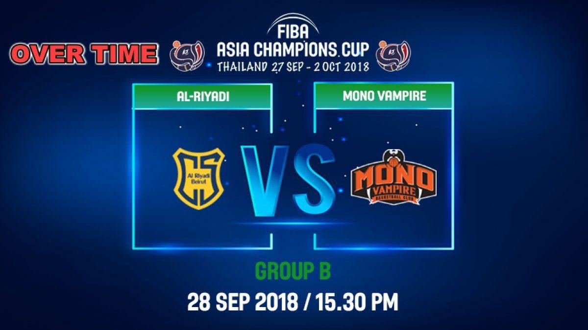 Over Time FIBA  Asia Champions Cup 2018 : Ai-Riyadi (LBN) VS Mono Vampire (THA) 28 Sep 2018