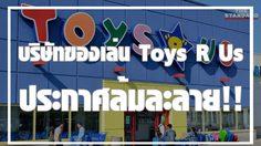 Toys R Us บริษัทของเล่นยักษ์ใหญ่ทำไมประการล้มละลาย !?