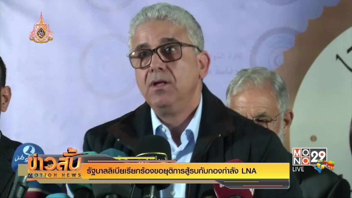 รัฐบาลลิเบียเรียกร้องขอยุติการสู้รบกับกองกำลัง LNA