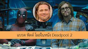 มองทันกันหรือเปล่า!! แบรด พิตต์ ปรากฏตัวในหนัง Deadpool 2