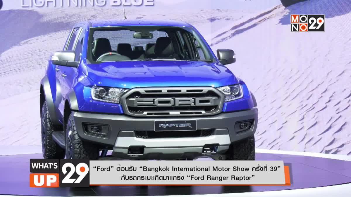 """Ford"" ต้อนรับ ""Bangkok International Motor Show ครั้งที่ 39"" กับรถกระบะเกิดมาเเกร่ง ""Ford Ranger Raptor"""
