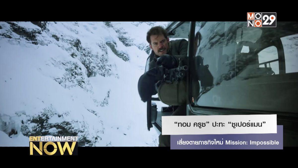"""""""ทอม ครูซ"""" ปะทะ """"ซูเปอร์แมน"""" เสี่ยงตายภารกิจใหม่ Mission: Impossible"""