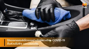ใช้แอลกอฮอล์เช็ดรถอย่างไรให้ห่างไกล COVID-19 ชิ้นส่วนไม่พัง และปลอดภัย
