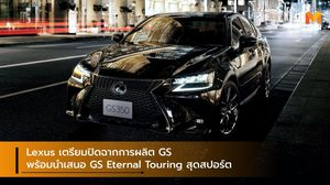 Lexus เตรียมปิดฉากการผลิต GS พร้อมนำเสนอ GS Eternal Touring สุดสปอร์ต
