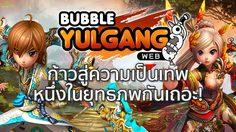 Bubble Yulgang มาก้าวสู่ความเป็นเทพ 1 ในยุทธภพกันเถอะ!