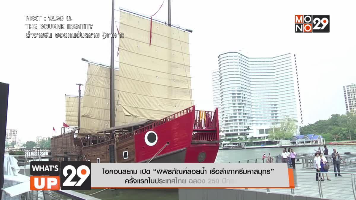 """ไอคอนสยาม เปิด """"พิพิธภัณฑ์ลอยน้ำ เรือสำเภาศรีมหาสมุทร"""""""