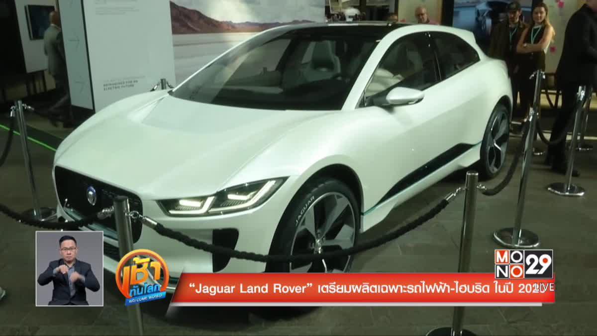 """""""Jaguar Land Rover"""" เตรียมผลิตเฉพาะรถไฟฟ้า-ไฮบริด ในปี 2020"""