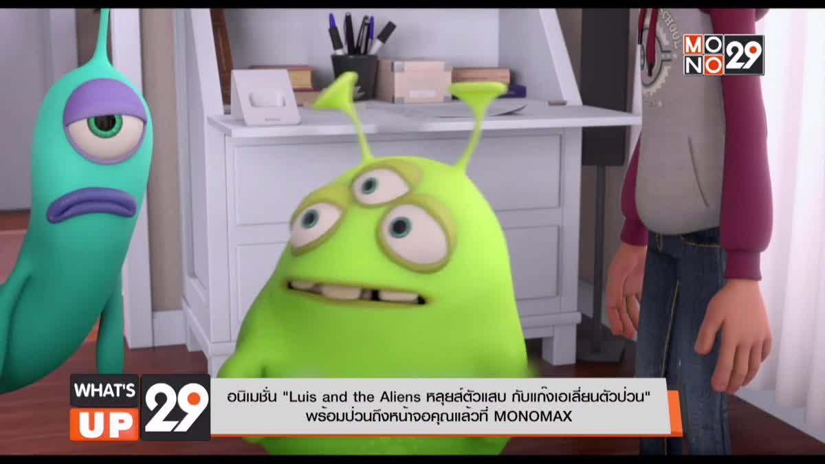 """อนิเมชั่น """"Luis and the Aliens หลุยส์ตัวแสบ กับแก๊งเอเลี่ยนตัวป่วน"""" พร้อมป่วนถึงหน้าจอคุณแล้วที่ MONOMAX"""