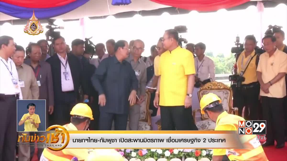 นายกฯไทย-กัมพูชา เปิดสะพานมิตรภาพ เชื่อมเศรษฐกิจ 2 ประเทศ