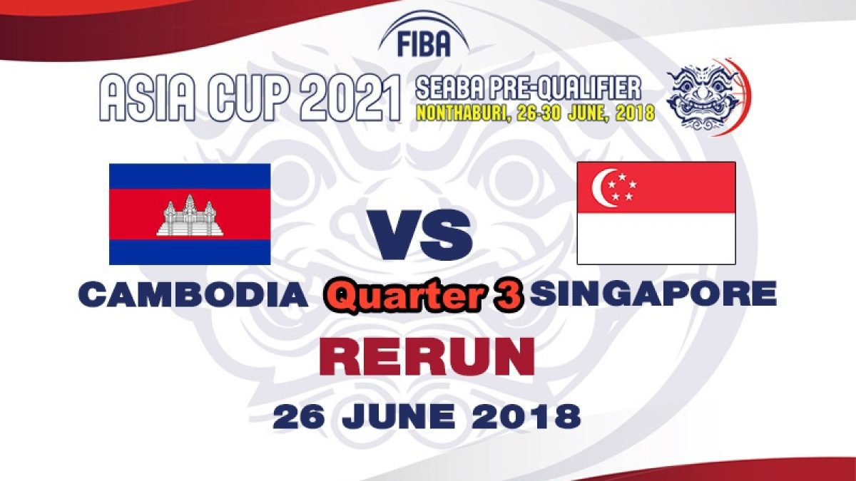 Q3 บาสเกตบอล FIBA ASIA CUP 2021 SEABA PRE-QUALIFIER  Cambodia  VS  Singapore  (26 June 2018)