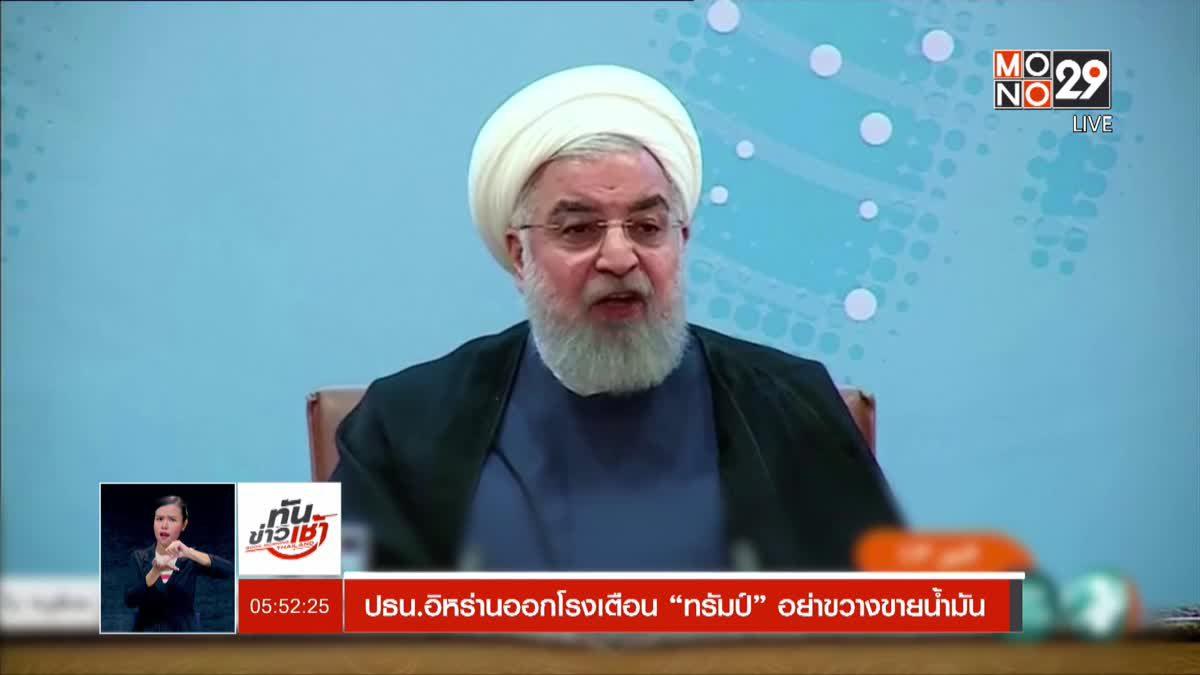 ปธน.อิหร่านออกโรงเตือนทรัมป์ อย่าขวางการขายน้ำมัน